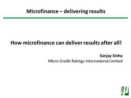 How microfinance can deliver results after all! Sanjay Sinha Micro-Credit Ratings International Limited Microfinance – delivering results.