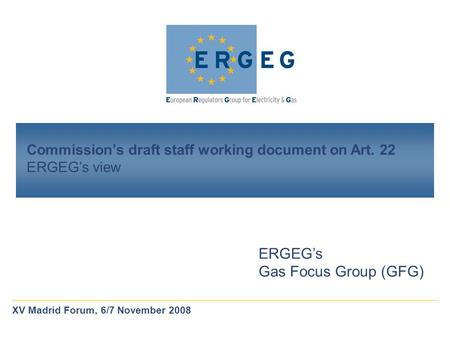 Commission's draft staff working document on Art. 22 ERGEG's view ERGEG's Gas Focus Group (GFG) XV Madrid Forum, 6/7 November 2008.