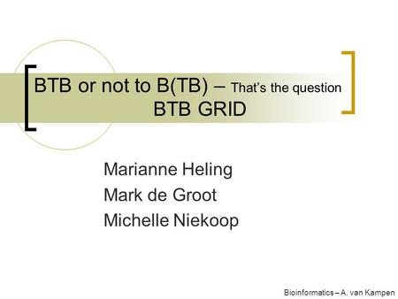 BTB or not to B(TB) – That's the question BTB GRID Marianne Heling Mark de Groot Michelle Niekoop Bioinformatics – A. van Kampen.