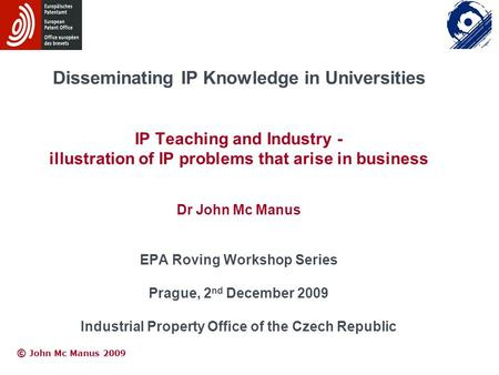 © © John Mc Manus 2009 Disseminating IP Knowledge in Universities IP Teaching and Industry - illustration of IP problems that arise in business Dr John.