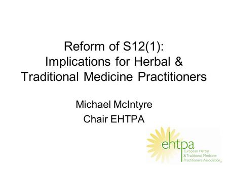 Reform of S12(1): Implications for Herbal & Traditional Medicine Practitioners Michael McIntyre Chair EHTPA.