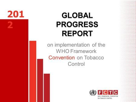 GLOBAL PROGRESS REPORT on implementation of the WHO Framework Convention on Tobacco Control 201 2.