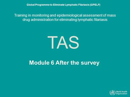 Module 6 After the survey TAS Global Programme to Eliminate Lymphatic Filariasis (GPELF) Training in monitoring and epidemiological assessment of mass.