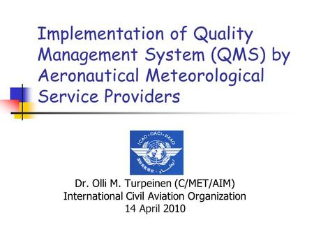 Implementation of Quality Management System (QMS) by Aeronautical Meteorological Service Providers Dr. Olli M. Turpeinen (C/MET/AIM) International Civil.