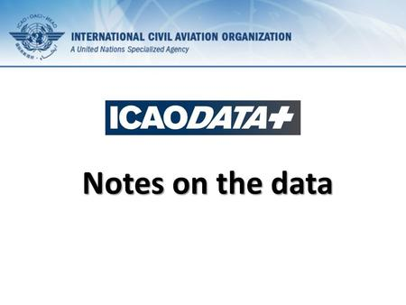 Notes on the data. Data ICAO started collecting statistics on civil aviation in 1947. Over time data series were modified, new ones were added and some.