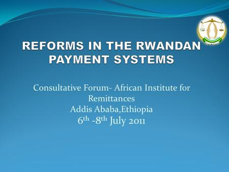 Consultative Forum- African Institute for Remittances Addis Ababa,Ethiopia 6 th -8 th July 2011.