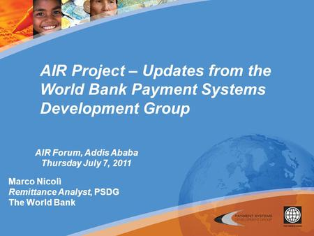 AIR Project – Updates from the World Bank Payment Systems Development Group AIR Forum, Addis Ababa Thursday July 7, 2011 Marco Nicolì Remittance Analyst,