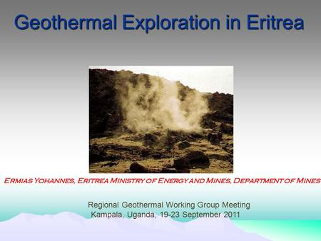 Geothermal Exploration in Eritrea Ermias Yohannes, Eritrea Ministry of Energy and Mines, Department of Mines Regional Geothermal Working Group Meeting.