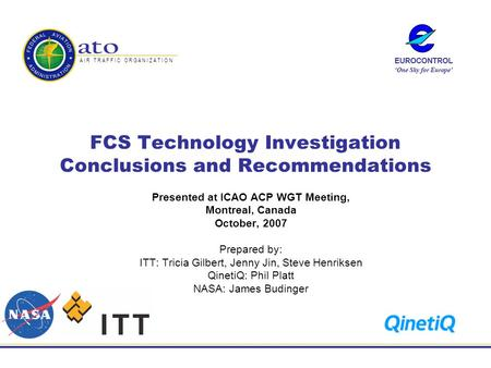 A I R T R A F F I C O R G A N I Z A T I O N FCS Technology Investigation Conclusions and Recommendations Presented at ICAO ACP WGT Meeting, Montreal, Canada.