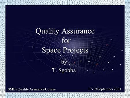 SMEs Quality Assurance Course17-19 September 2001 SMEs Quality Assurance Course 17-19 September 2001 by T. Sgobba Quality Assurance for Space <strong>Projects</strong>.