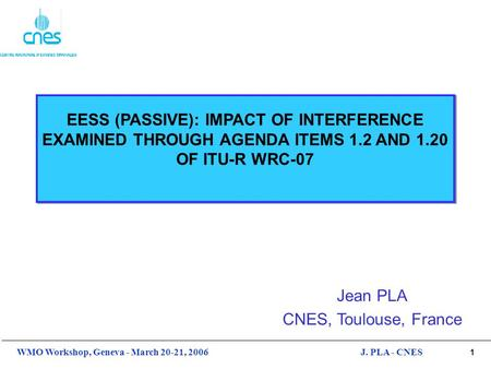 1 WMO Workshop, Geneva - March 20-21, 2006J. PLA - CNES EESS (PASSIVE): IMPACT OF INTERFERENCE EXAMINED THROUGH AGENDA ITEMS 1.2 AND 1.20 OF ITU-R WRC-07.