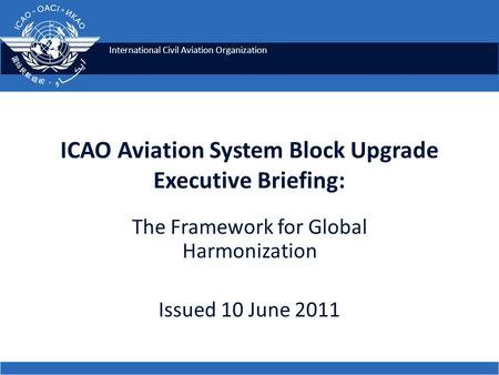 International Civil Aviation Organization ICAO Aviation System Block Upgrade Executive Briefing: The Framework for Global Harmonization Issued 10 June.