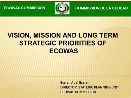 Essien Abel Essien DIRECTOR, STATEGIC PLANNING UNIT ECOWAS COMMISSION VISION, MISSION AND LONG TERM STRATEGIC PRIORITIES OF ECOWAS ECOWAS COMMISSION COMMISSION.