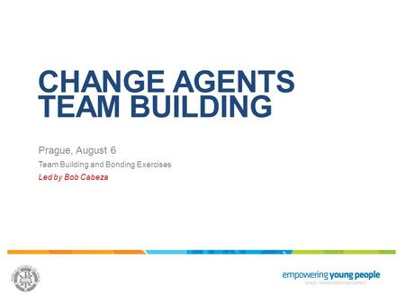 CHANGE AGENTS TEAM BUILDING Prague, August 6 Team Building and Bonding Exercises Led by Bob Cabeza.