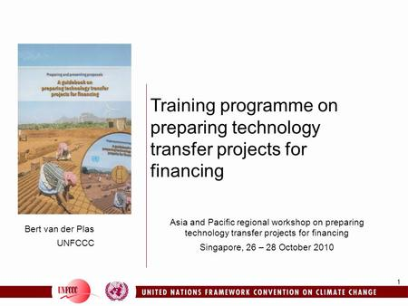 1 Bert van der Plas UNFCCC Training programme on preparing technology transfer projects for financing Asia and Pacific regional workshop on preparing technology.