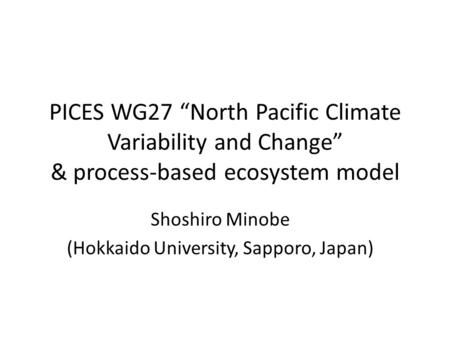 "PICES WG27 ""North Pacific Climate Variability and Change"" & process-based ecosystem model Shoshiro Minobe (Hokkaido University, Sapporo, Japan)"