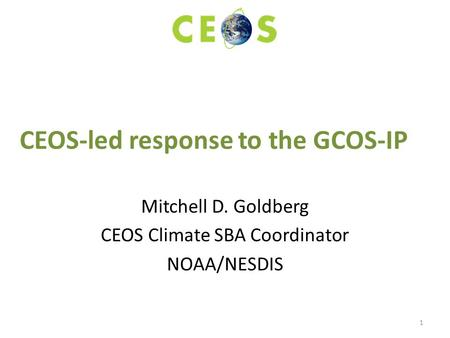 CEOS-led response to the GCOS-IP Mitchell D. Goldberg CEOS Climate SBA Coordinator NOAA/NESDIS 1.