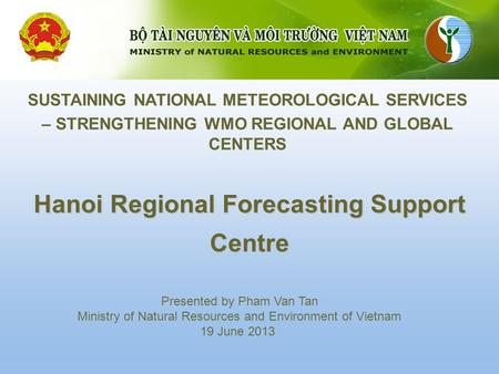 Hanoi Regional Forecasting Support Centre SUSTAINING NATIONAL METEOROLOGICAL SERVICES – STRENGTHENING WMO REGIONAL AND GLOBAL CENTERS Presented by Pham.