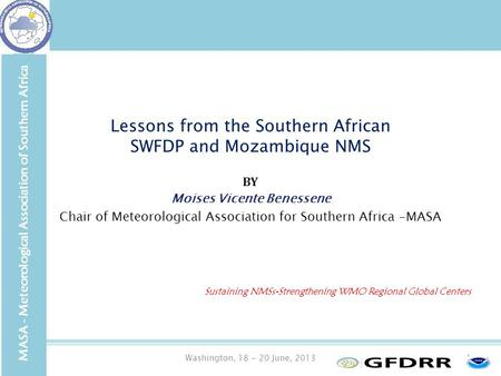 Washington, 18 - 20 June, 20131 Lessons from the Southern African SWFDP and Mozambique NMS BY Moises Vicente Benessene Chair of Meteorological Association.