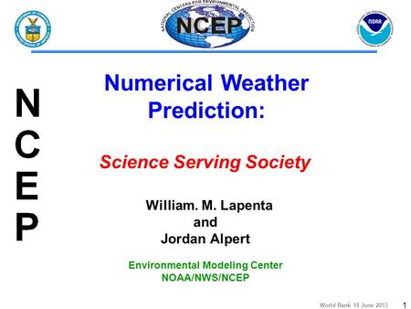 World Bank 18 June 2013 1 William. M. Lapenta and Jordan Alpert Environmental Modeling Center NOAA/NWS/NCEP Numerical Weather Prediction: Science Serving.