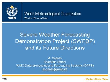WMO Severe Weather Forecasting Demonstration Project (SWFDP) and its Future Directions A. Soares Scientific Officer WMO Data-processing and Forecasting.