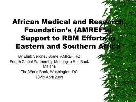 African Medical and Research Foundation's (AMREF's) Support to RBM Efforts in Eastern and Southern Africa By Eliab Seroney Some, AMREF HQ Fourth Global.