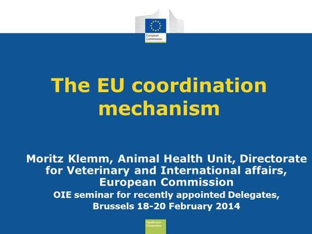 Health and Consumers Health and Consumers The EU coordination mechanism Moritz Klemm, Animal Health Unit, Directorate for Veterinary and International.