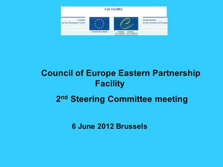 Council of Europe Eastern Partnership Facility 2 nd Steering Committee meeting 6 June 2012 Brussels CoE Facility.