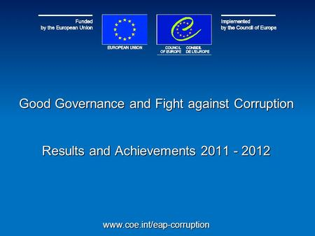 Good Governance and Fight against Corruption Results and Achievements 2011 - 2012 www.coe.int/eap-corruption.