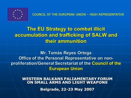 The EU Strategy to combat illicit accumulation and trafficking of SALW and their ammunition Mr. Tomás Reyes Ortega Office of the Personal Representative.