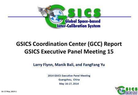 16-17 May, 2014 1 GSICS Coordination Center (GCC) Report GSICS Executive Panel Meeting 15 Larry Flynn, Manik Bali, and FangFang Yu 2014 GSICS Executive.