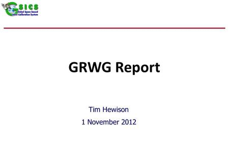 GRWG Report Tim Hewison 1 November 2012. Outline Status Updates – For Information only –GEO-LEO IR –GEO Solar –Lunar –Archive Re-Calibration Products.