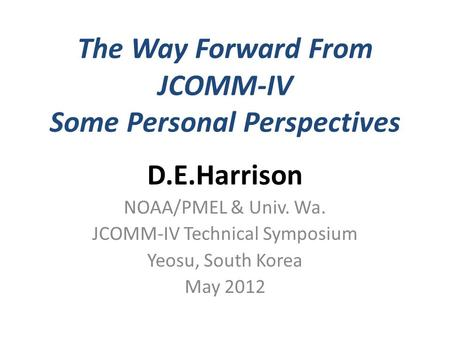 The Way Forward From JCOMM-IV Some Personal Perspectives D.E.Harrison NOAA/PMEL & Univ. Wa. JCOMM-IV Technical Symposium Yeosu, South Korea May 2012.