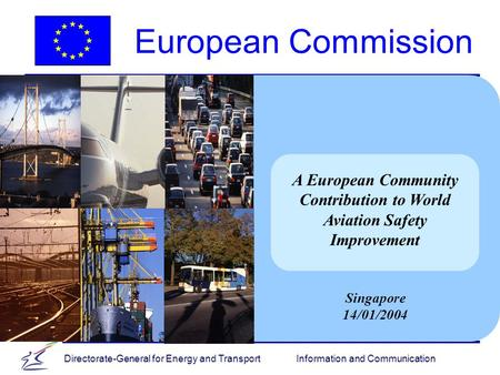 Directorate-General for Energy and Transport Information and Communication A European Community Contribution to World Aviation Safety Improvement Singapore.