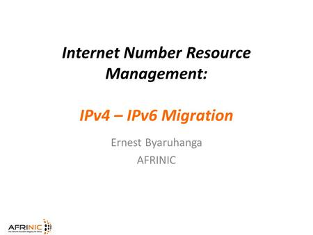 Internet Number Resource Management: IPv4 – IPv6 Migration Ernest Byaruhanga AFRINIC.
