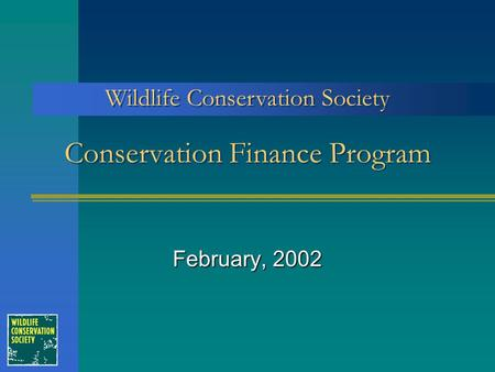 Conservation Finance Program February, 2002 Wildlife Conservation Society.