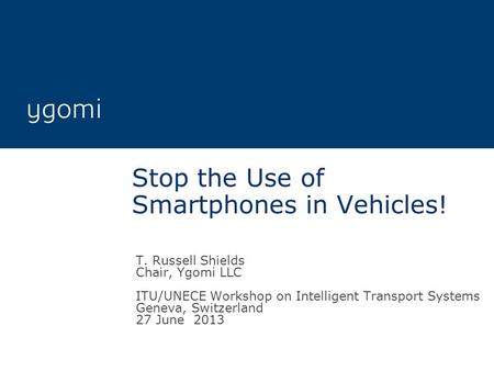 Stop the Use of Smartphones in Vehicles! T. Russell Shields Chair, Ygomi LLC ITU/UNECE Workshop on Intelligent Transport Systems Geneva, Switzerland 27.