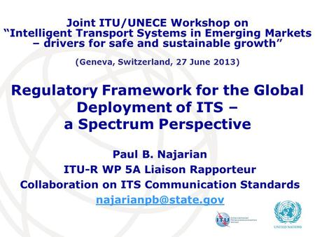 Regulatory Framework for the Global Deployment of ITS – a Spectrum Perspective Paul B. Najarian ITU-R WP 5A Liaison Rapporteur Collaboration on ITS Communication.