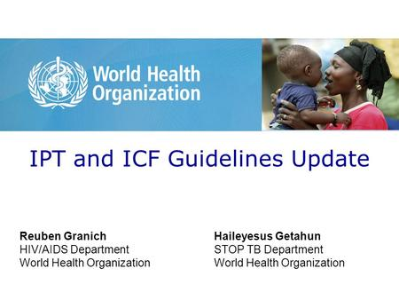 IPT and ICF Guidelines Update Reuben Granich HIV/AIDS Department World Health Organization Haileyesus Getahun STOP TB Department World Health Organization.
