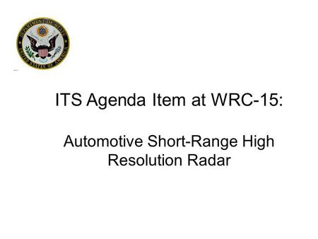 ITS Agenda Item at WRC-15: Automotive Short-Range High Resolution Radar.