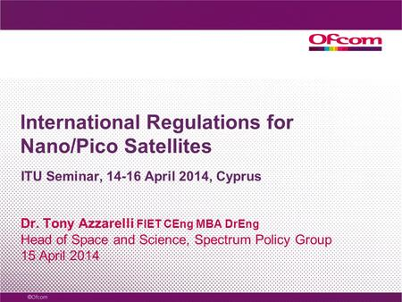 International Regulations for Nano/Pico Satellites Dr. Tony Azzarelli FIET CEng MBA DrEng Head of Space and Science, Spectrum Policy Group 15 April 2014.