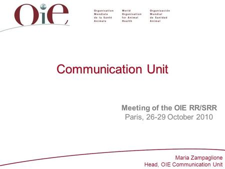 1 Communication Unit Meeting of the OIE RR/SRR Paris, 26-29 October 2010 Maria Zampaglione Head, OIE Communication Unit.