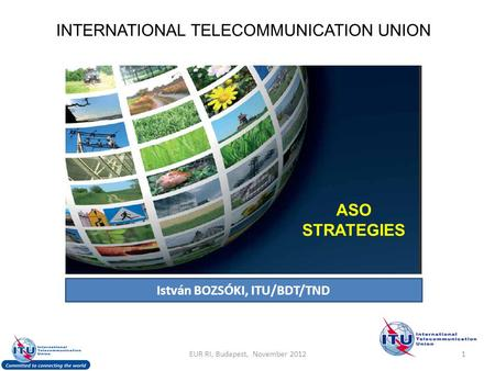 INTERNATIONAL TELECOMMUNICATION UNION ASO STRATEGIES István BOZSÓKI, ITU/BDT/TND 1EUR RI, Budapest, November 2012.