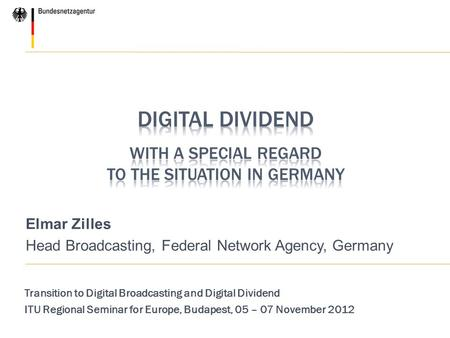 Elmar Zilles Head Broadcasting, Federal Network Agency, Germany Transition to Digital Broadcasting and Digital Dividend ITU Regional Seminar for Europe,