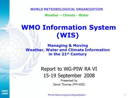 1 World Meteorological Organization Report to WG-PIW RA VI 15-19 September 2008 Presented by David Thomas (PM-WIS) WORLD METEOROLOGICAL ORGANIZATION Weather.