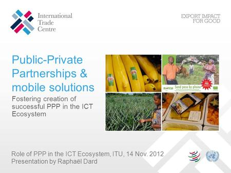 Public-Private Partnerships & mobile solutions Fostering creation of successful PPP in the ICT Ecosystem Role of PPP in the ICT Ecosystem, ITU, 14 Nov.