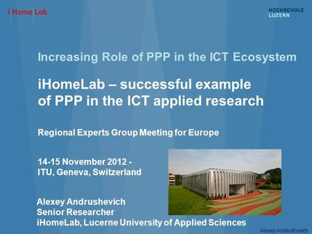 Alexey Andrushevich Increasing Role of PPP in the ICT Ecosystem iHomeLab – successful example of PPP in the ICT applied research Regional Experts Group.