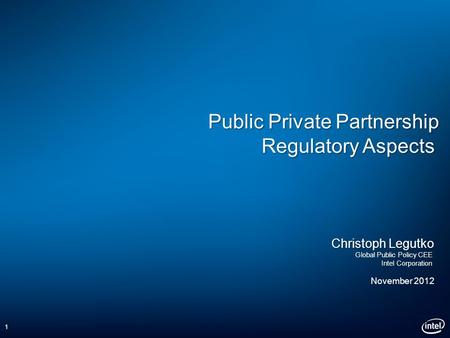Public Private Partnership Regulatory Aspects Christoph Legutko Global Public Policy CEE Intel Corporation November 2012 1.