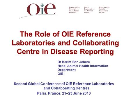 Dr Karim Ben Jebara Head, Animal Health Information Department OIE The Role of OIE Reference Laboratories and Collaborating Centre in Disease Reporting.