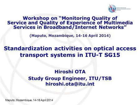 Maputo, Mozambique, 14-16 April 2014 Standardization activities on optical access transport systems in ITU-T SG15 Hiroshi OTA Study Group Engineer, ITU/TSB.